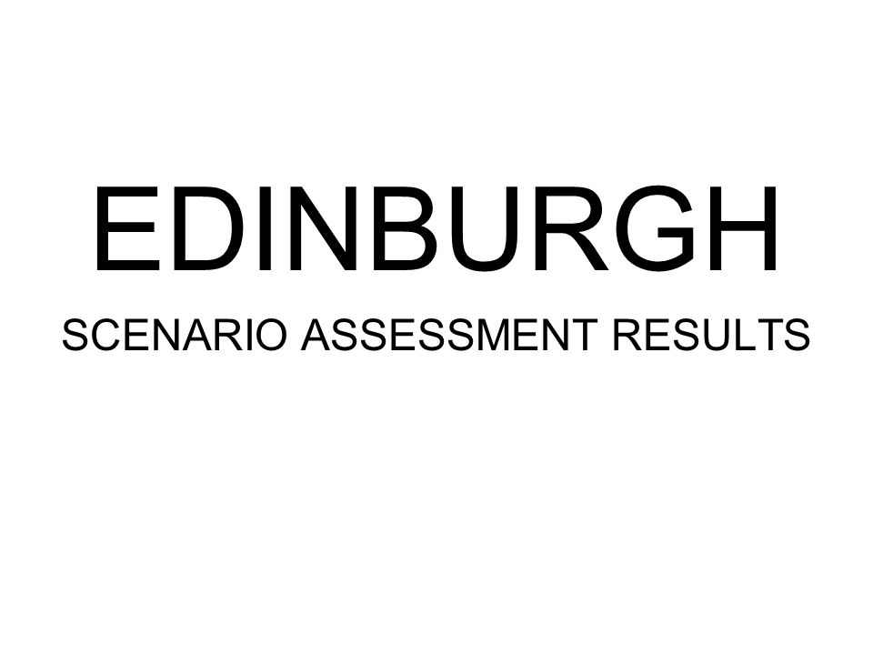 EDINBURGH SCENARIO ASSESSMENT RESULTS
