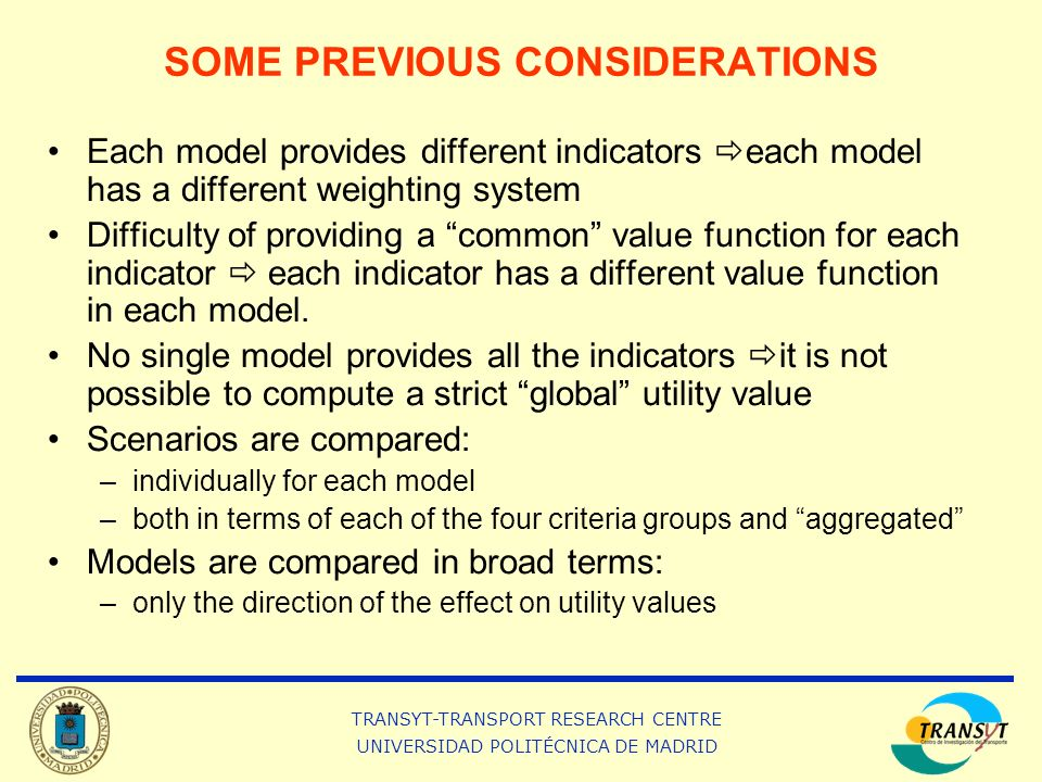TRANSYT-TRANSPORT RESEARCH CENTRE UNIVERSIDAD POLITÉCNICA DE MADRID SOME PREVIOUS CONSIDERATIONS Each model provides different indicators each model has a different weighting system Difficulty of providing a common value function for each indicator each indicator has a different value function in each model.