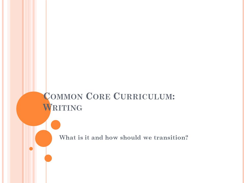 C OMMON C ORE C URRICULUM : W RITING What is it and how should we transition