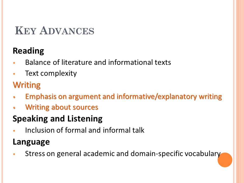 K EY A DVANCES Reading Balance of literature and informational texts Text complexityWriting Emphasis on argument and informative/explanatory writing Emphasis on argument and informative/explanatory writing Writing about sources Writing about sources Speaking and Listening Inclusion of formal and informal talk Language Stress on general academic and domain-specific vocabulary