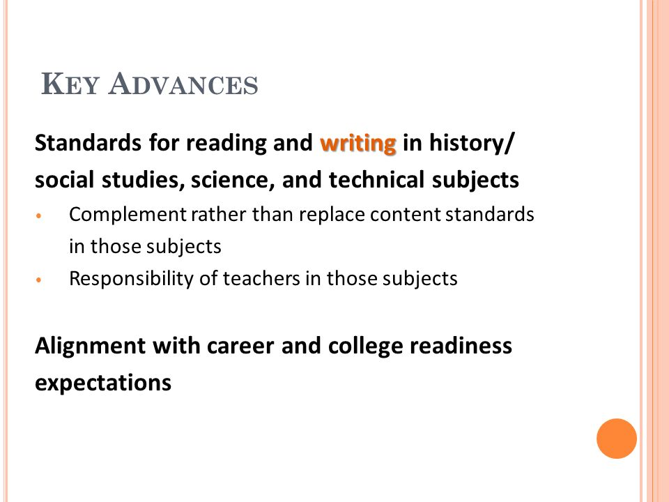 K EY A DVANCES writing Standards for reading and writing in history/ social studies, science, and technical subjects Complement rather than replace content standards in those subjects Responsibility of teachers in those subjects Alignment with career and college readiness expectations