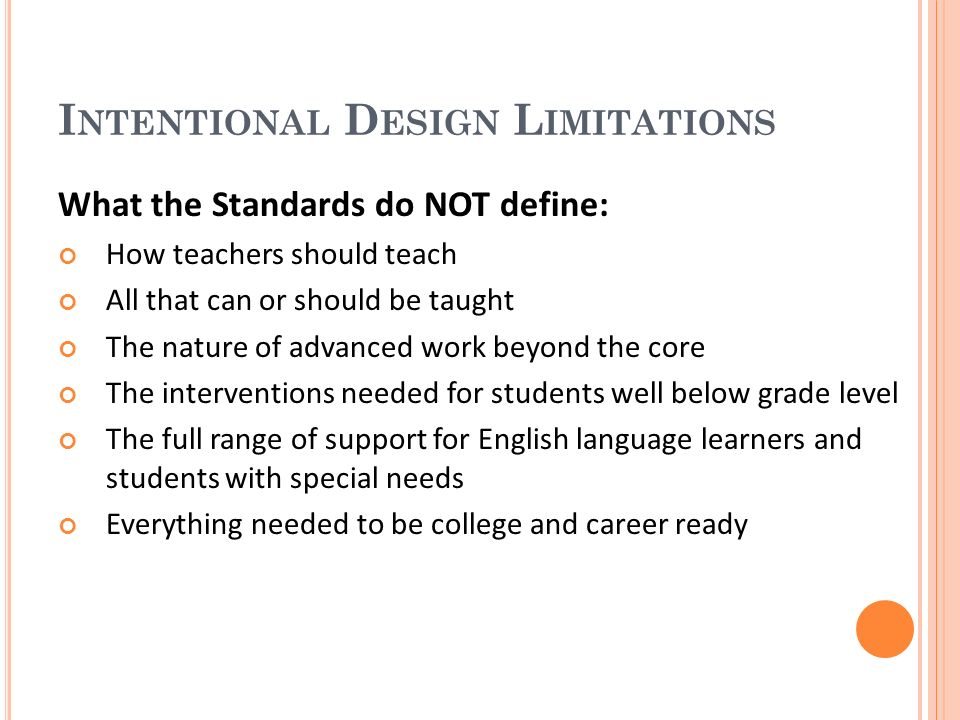 I NTENTIONAL D ESIGN L IMITATIONS What the Standards do NOT define: How teachers should teach All that can or should be taught The nature of advanced work beyond the core The interventions needed for students well below grade level The full range of support for English language learners and students with special needs Everything needed to be college and career ready