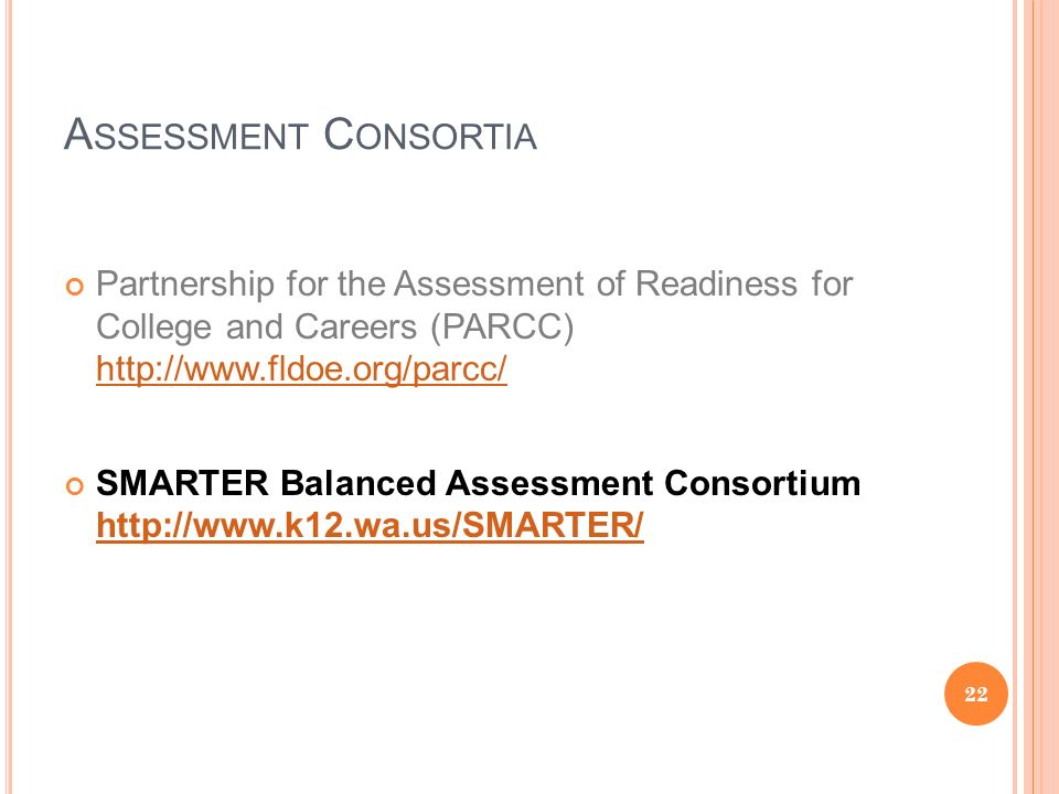 A SSESSMENT C ONSORTIA Partnership for the Assessment of Readiness for College and Careers (PARCC)     SMARTER Balanced Assessment Consortium