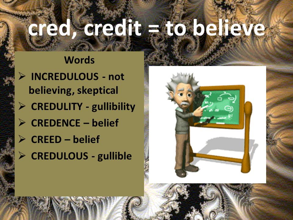 cred, credit = to believe Words INCREDULOUS - not believing, skeptical CREDULITY - gullibility CREDENCE – belief CREED – belief CREDULOUS - gullible