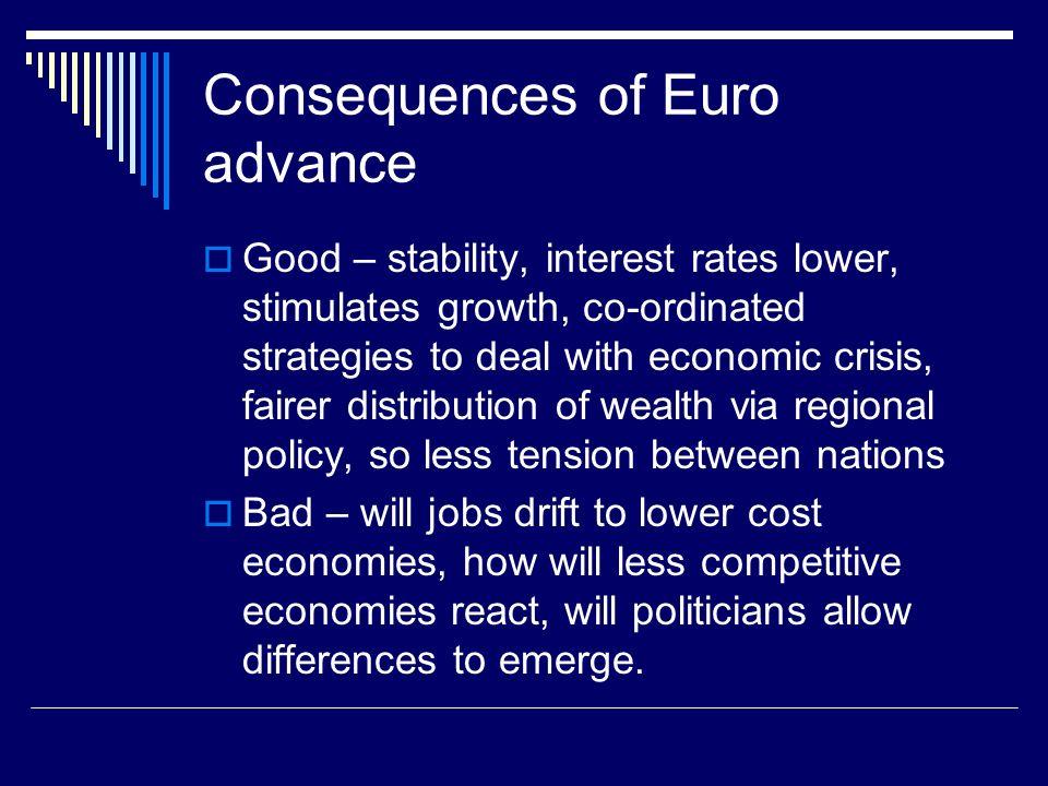 Consequences of Euro advance Good – stability, interest rates lower, stimulates growth, co-ordinated strategies to deal with economic crisis, fairer distribution of wealth via regional policy, so less tension between nations Bad – will jobs drift to lower cost economies, how will less competitive economies react, will politicians allow differences to emerge.