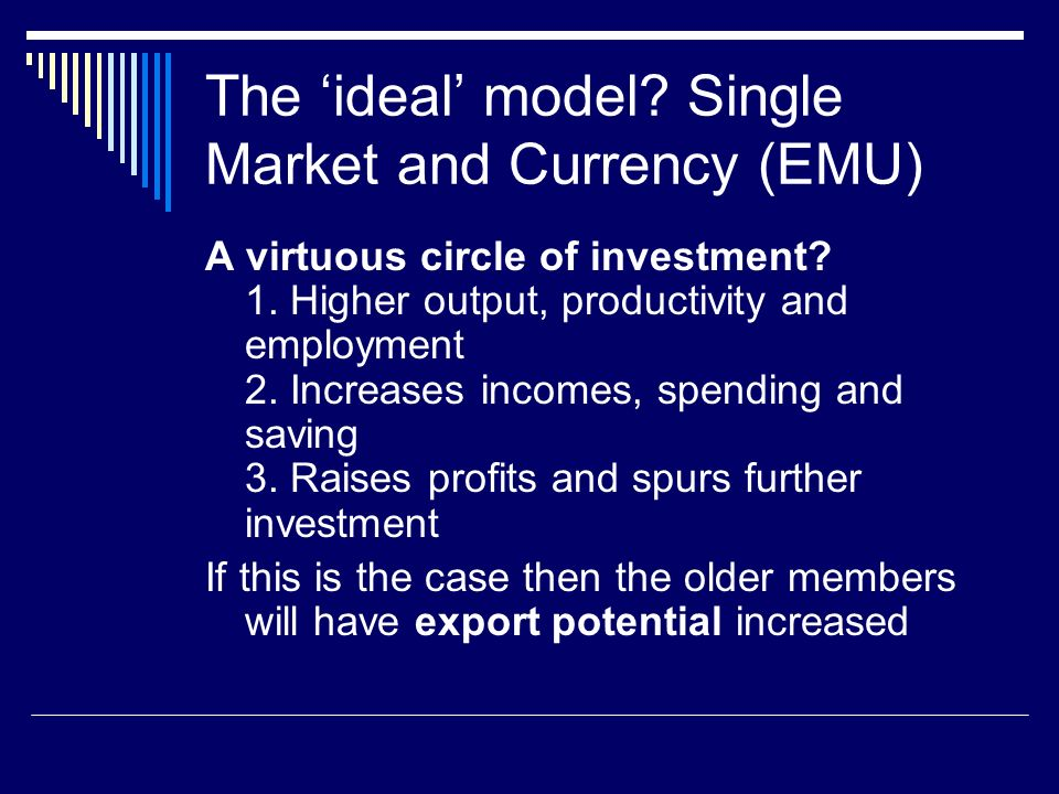 The ideal model. Single Market and Currency (EMU) A virtuous circle of investment.