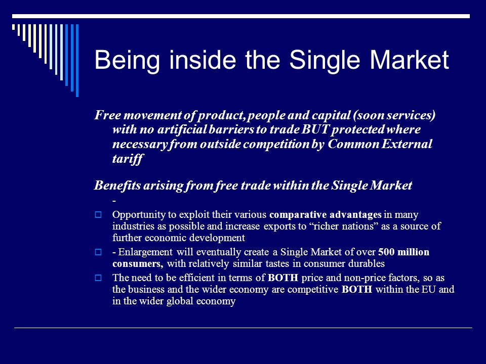 Being inside the Single Market Free movement of product, people and capital (soon services) with no artificial barriers to trade BUT protected where necessary from outside competition by Common External tariff Benefits arising from free trade within the Single Market - Opportunity to exploit their various comparative advantages in many industries as possible and increase exports to richer nations as a source of further economic development - Enlargement will eventually create a Single Market of over 500 million consumers, with relatively similar tastes in consumer durables The need to be efficient in terms of BOTH price and non-price factors, so as the business and the wider economy are competitive BOTH within the EU and in the wider global economy
