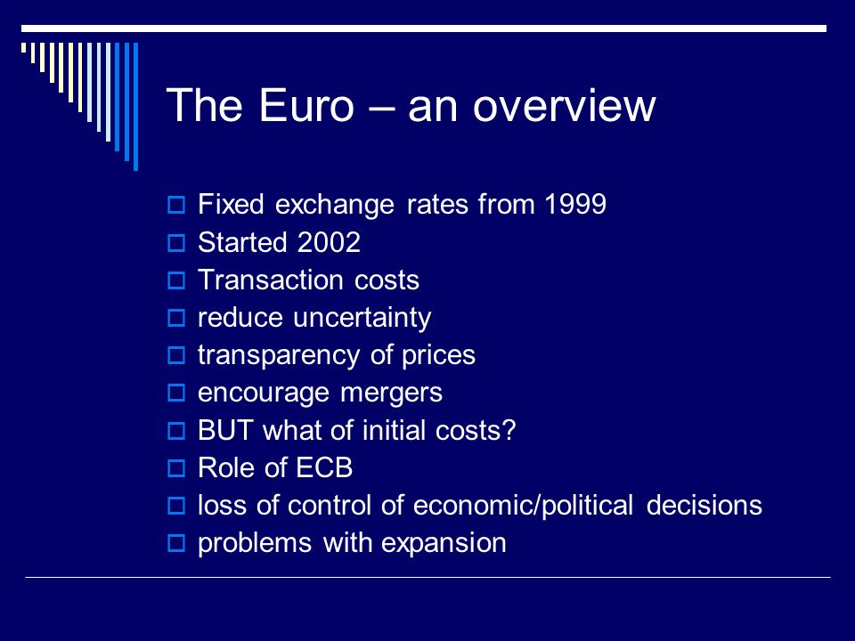 The Euro – an overview Fixed exchange rates from 1999 Started 2002 Transaction costs reduce uncertainty transparency of prices encourage mergers BUT what of initial costs.