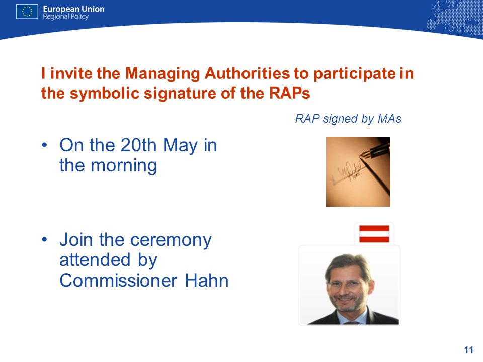 11 I invite the Managing Authorities to participate in the symbolic signature of the RAPs On the 20th May in the morning Join the ceremony attended by Commissioner Hahn RAP signed by MAs