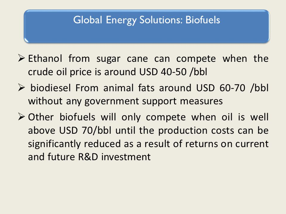 Ethanol from sugar cane can compete when the crude oil price is around USD 40-50 /bbl biodiesel From animal fats around USD 60-70 /bbl without any government support measures Other biofuels will only compete when oil is well above USD 70/bbl until the production costs can be significantly reduced as a result of returns on current and future R&D investment Global Energy Solutions: Biofuels