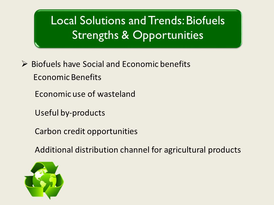 Biofuels have Social and Economic benefits Economic Benefits Economic use of wasteland Useful by-products Carbon credit opportunities Additional distribution channel for agricultural products Local Solutions and Trends: Biofuels Strengths & Opportunities