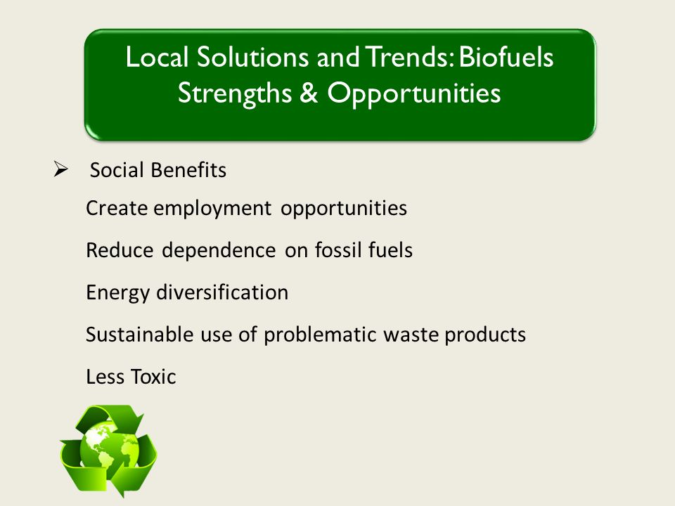 Social Benefits Create employment opportunities Reduce dependence on fossil fuels Energy diversification Sustainable use of problematic waste products Less Toxic Local Solutions and Trends: Biofuels Strengths & Opportunities