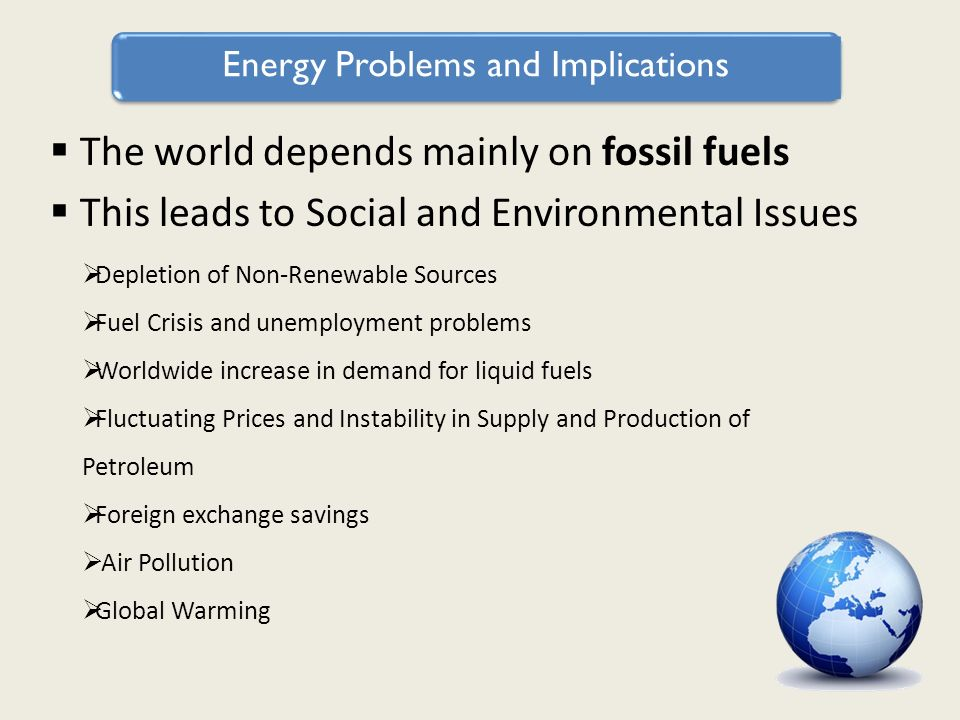 Energy Problems and Implications The world depends mainly on fossil fuels This leads to Social and Environmental Issues Depletion of Non-Renewable Sources Fuel Crisis and unemployment problems Worldwide increase in demand for liquid fuels Fluctuating Prices and Instability in Supply and Production of Petroleum Foreign exchange savings Air Pollution Global Warming