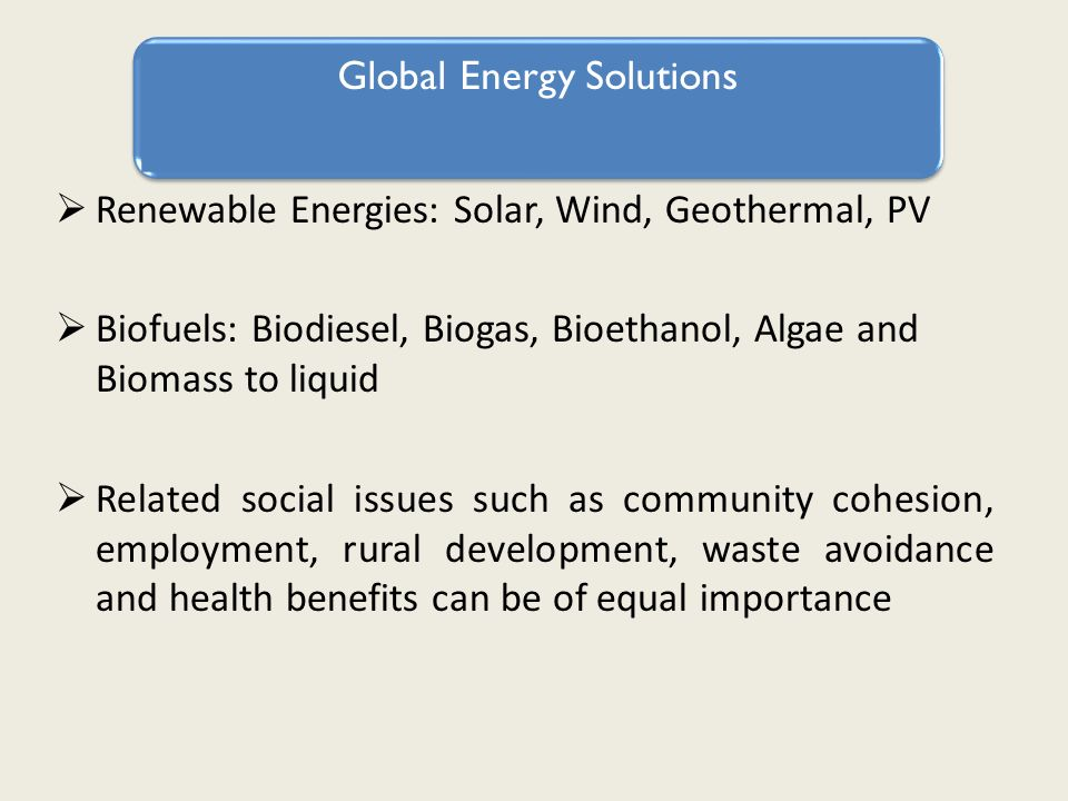 Global Energy Solutions Renewable Energies: Solar, Wind, Geothermal, PV Biofuels: Biodiesel, Biogas, Bioethanol, Algae and Biomass to liquid Related social issues such as community cohesion, employment, rural development, waste avoidance and health benefits can be of equal importance Global Energy Solutions