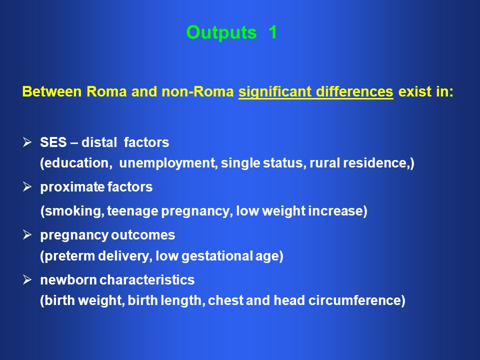 Outputs 1 Between Roma and non-Roma significant differences exist in: SES – distal factors (education, unemployment, single status, rural residence,) proximate factors (smoking, teenage pregnancy, low weight increase) pregnancy outcomes (preterm delivery, low gestational age) newborn characteristics (birth weight, birth length, chest and head circumference)