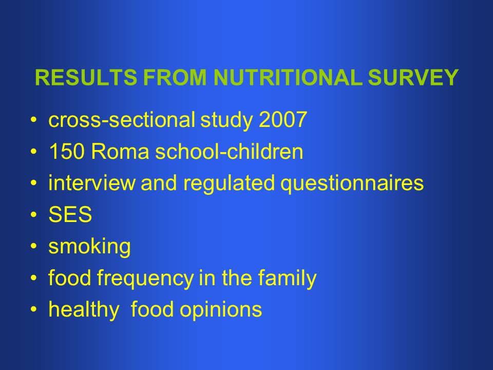 RESULTS FROM NUTRITIONAL SURVEY cross-sectional study Roma school-children interview and regulated questionnaires SES smoking food frequency in the family healthy food opinions
