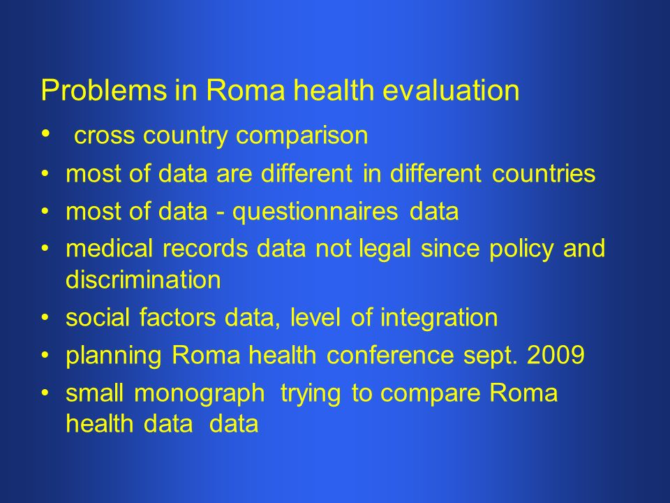 Problems in Roma health evaluation cross country comparison most of data are different in different countries most of data - questionnaires data medical records data not legal since policy and discrimination social factors data, level of integration planning Roma health conference sept.