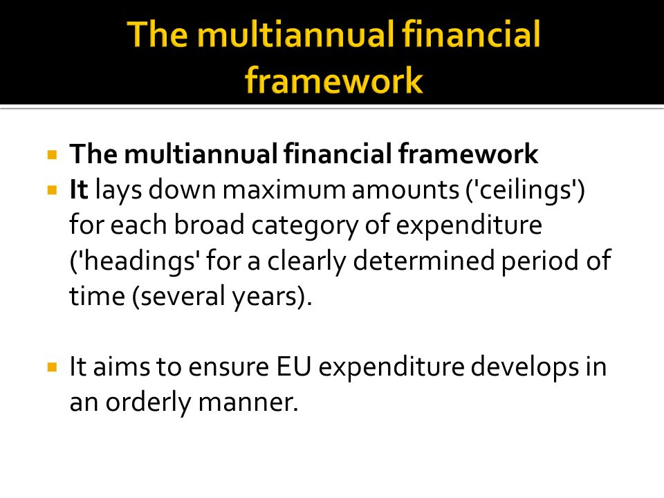 The multiannual financial framework It lays down maximum amounts ( ceilings ) for each broad category of expenditure ( headings for a clearly determined period of time (several years).