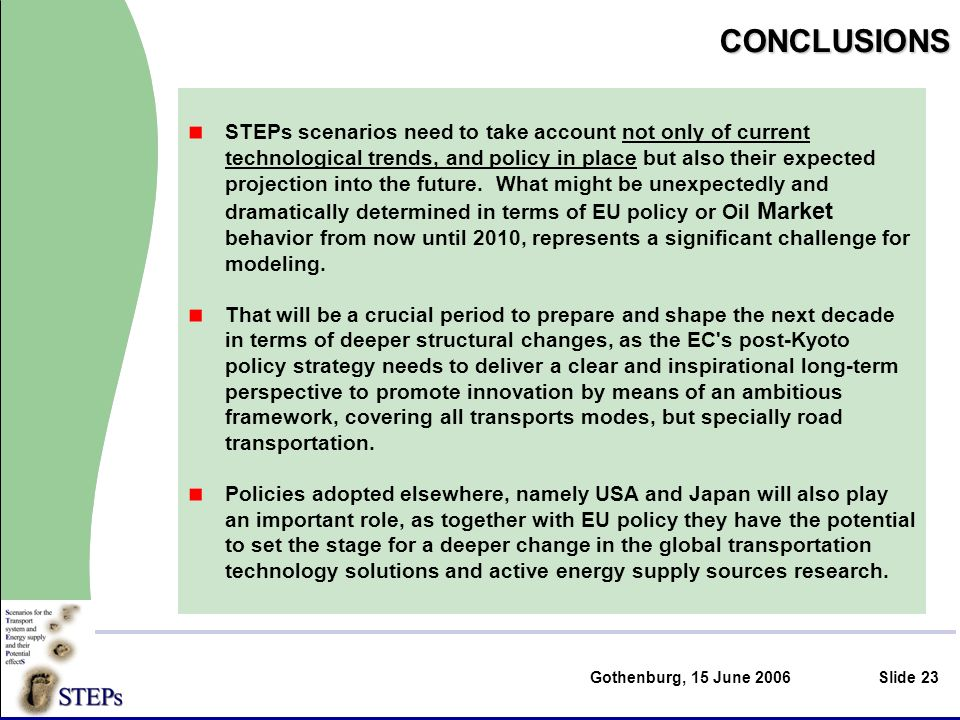 Gothenburg, 15 June 2006Slide 23CONCLUSIONS STEPs scenarios need to take account not only of current technological trends, and policy in place but also their expected projection into the future.