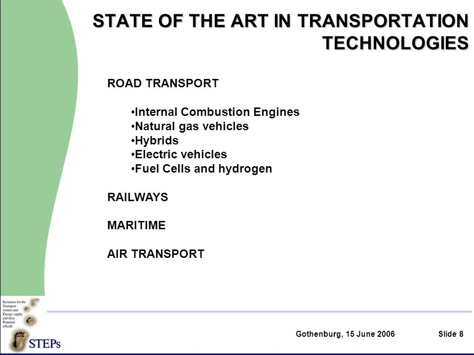 Gothenburg, 15 June 2006Slide 8 STATE OF THE ART IN TRANSPORTATION TECHNOLOGIES ROAD TRANSPORT Internal Combustion Engines Natural gas vehicles Hybrids Electric vehicles Fuel Cells and hydrogen RAILWAYS MARITIME AIR TRANSPORT