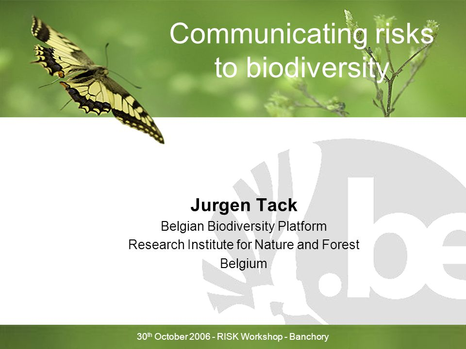 30 th October RISK Workshop - Banchory Communicating risks to biodiversity Jurgen Tack Belgian Biodiversity Platform Research Institute for Nature and Forest Belgium