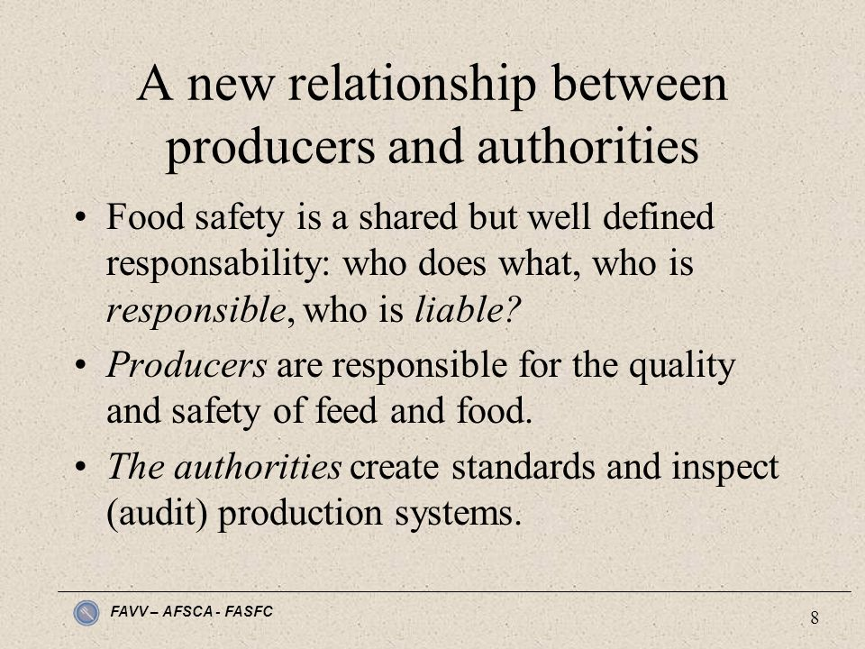 FAVV – AFSCA - FASFC 8 A new relationship between producers and authorities Food safety is a shared but well defined responsability: who does what, who is responsible, who is liable.