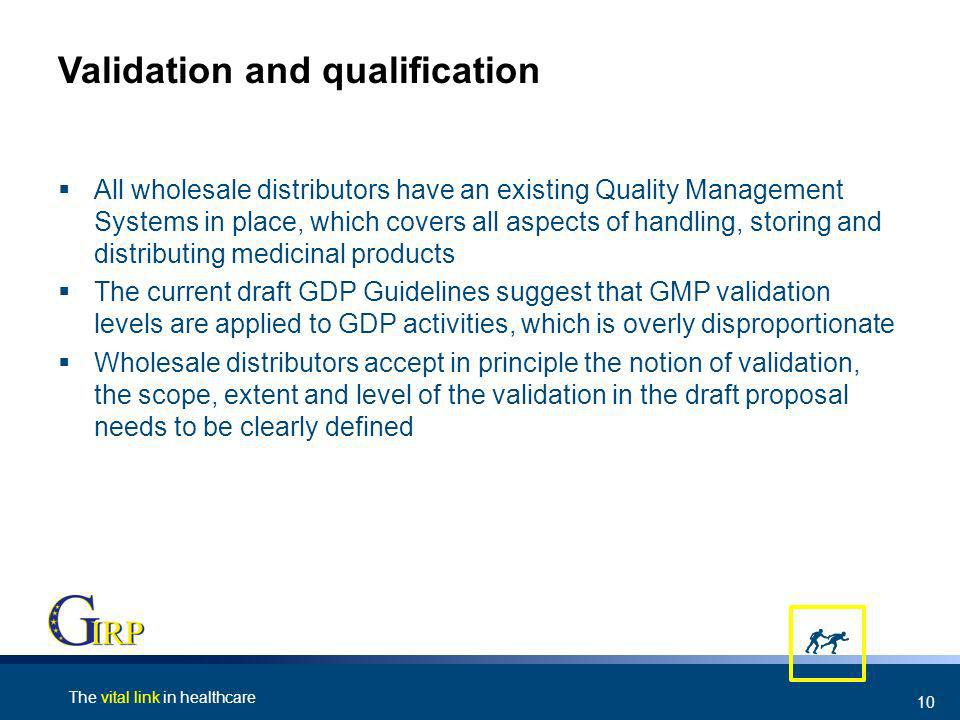 The vital link in healthcare 10 Validation and qualification All wholesale distributors have an existing Quality Management Systems in place, which covers all aspects of handling, storing and distributing medicinal products The current draft GDP Guidelines suggest that GMP validation levels are applied to GDP activities, which is overly disproportionate Wholesale distributors accept in principle the notion of validation, the scope, extent and level of the validation in the draft proposal needs to be clearly defined