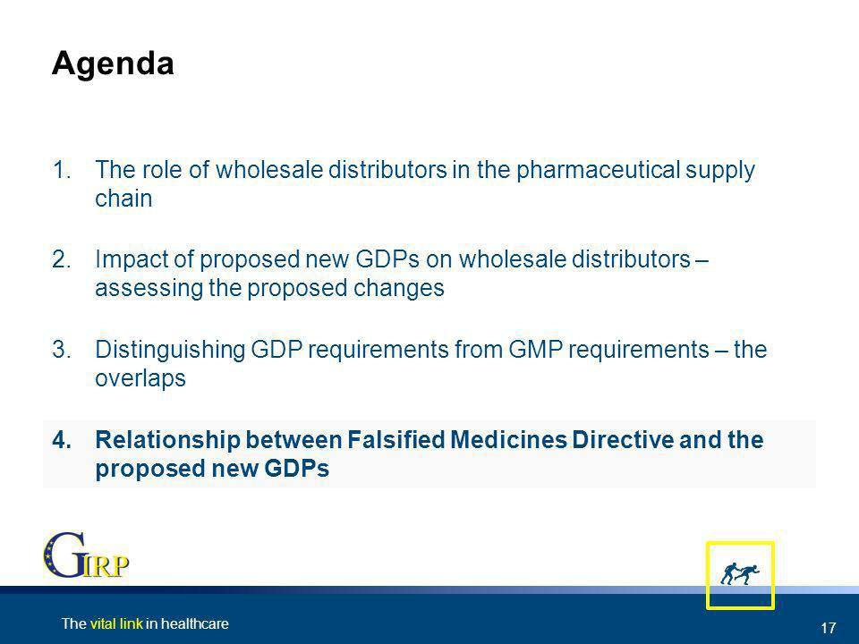The vital link in healthcare 17 Agenda 4.Relationship between Falsified Medicines Directive and the proposed new GDPs 3.Distinguishing GDP requirements from GMP requirements – the overlaps 2.Impact of proposed new GDPs on wholesale distributors – assessing the proposed changes 1.The role of wholesale distributors in the pharmaceutical supply chain