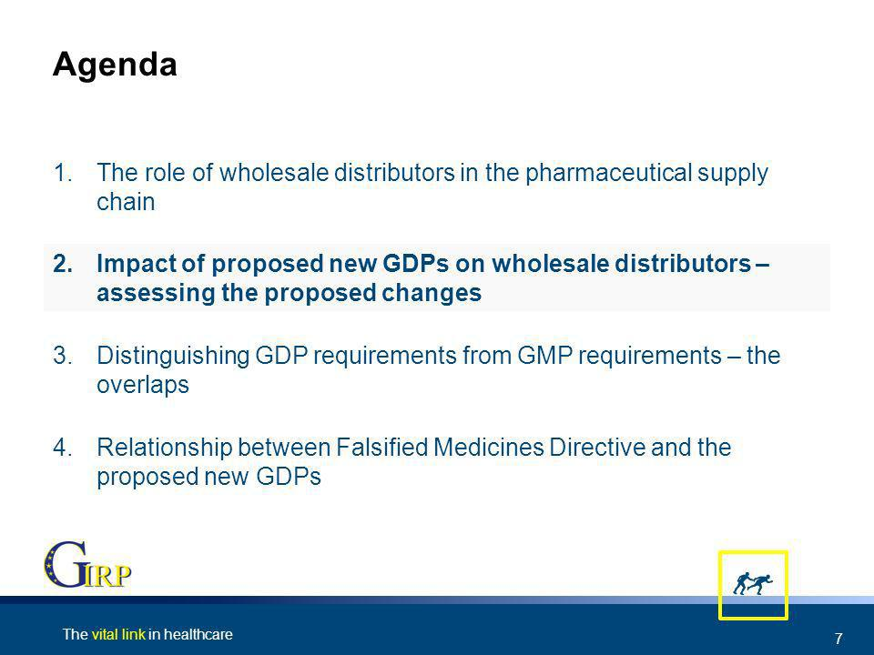 The vital link in healthcare 7 Agenda 4.Relationship between Falsified Medicines Directive and the proposed new GDPs 3.Distinguishing GDP requirements from GMP requirements – the overlaps 2.Impact of proposed new GDPs on wholesale distributors – assessing the proposed changes 1.The role of wholesale distributors in the pharmaceutical supply chain
