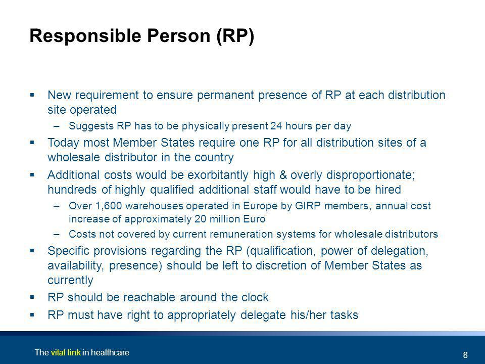 The vital link in healthcare 8 Responsible Person (RP) New requirement to ensure permanent presence of RP at each distribution site operated –Suggests RP has to be physically present 24 hours per day Today most Member States require one RP for all distribution sites of a wholesale distributor in the country Additional costs would be exorbitantly high & overly disproportionate; hundreds of highly qualified additional staff would have to be hired –Over 1,600 warehouses operated in Europe by GIRP members, annual cost increase of approximately 20 million Euro –Costs not covered by current remuneration systems for wholesale distributors Specific provisions regarding the RP (qualification, power of delegation, availability, presence) should be left to discretion of Member States as currently RP should be reachable around the clock RP must have right to appropriately delegate his/her tasks