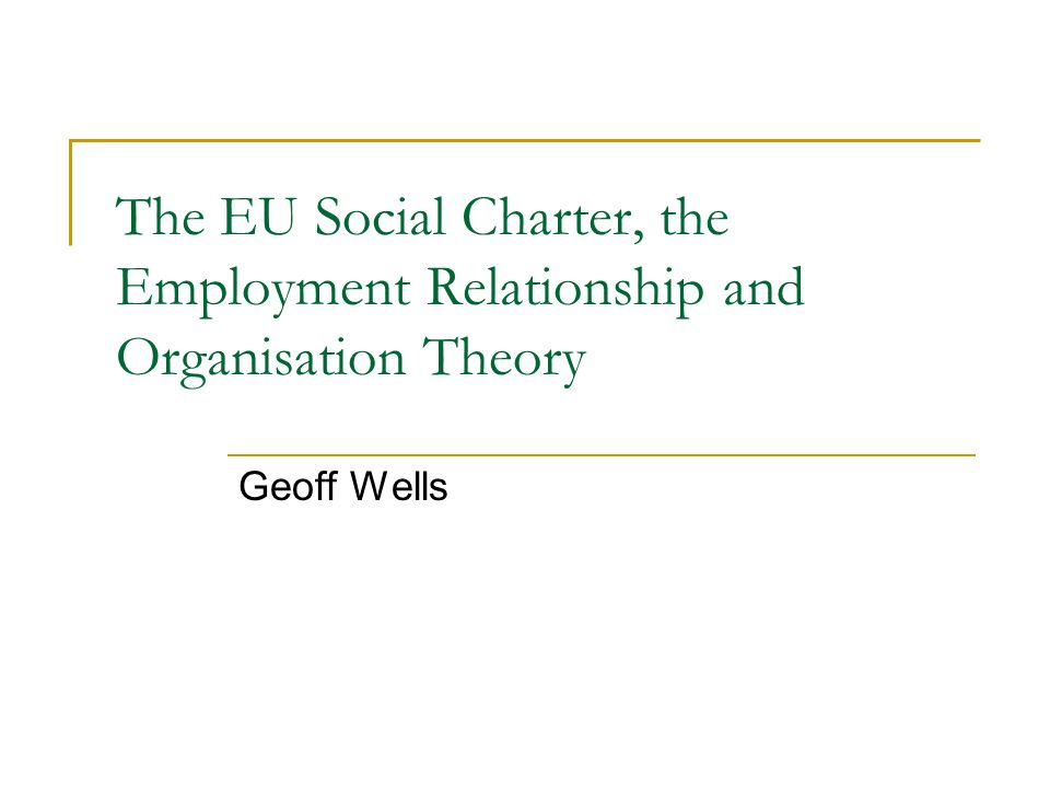 The EU Social Charter, the Employment Relationship and Organisation Theory Geoff Wells