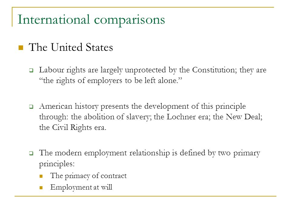 International comparisons The United States Labour rights are largely unprotected by the Constitution; they are the rights of employers to be left alone.