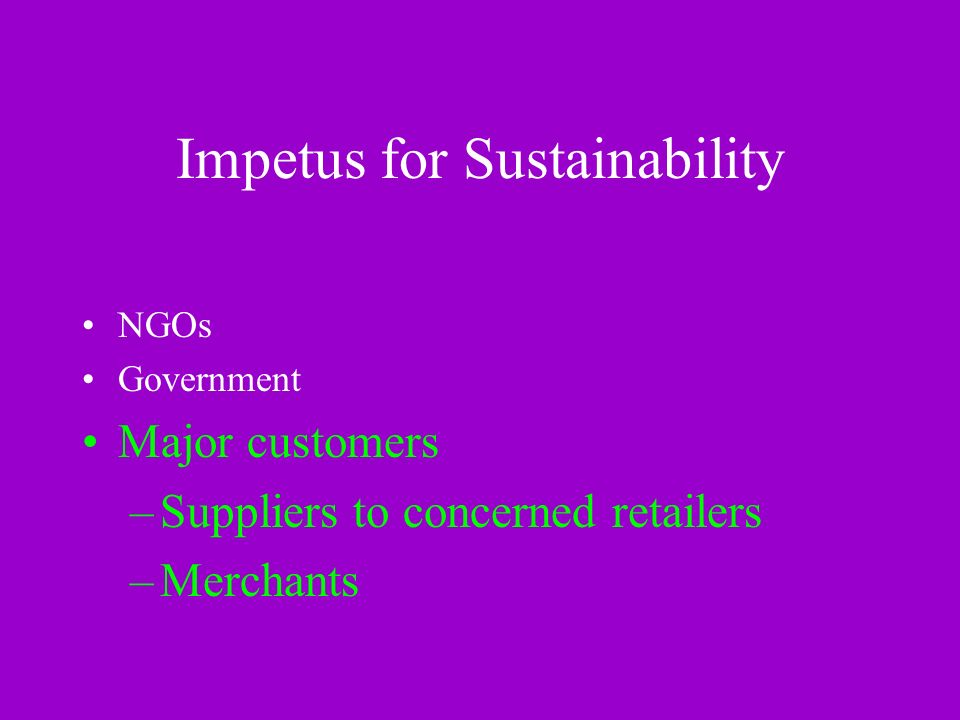 Impetus for Sustainability NGOs Government Major customers –Suppliers to concerned retailers –Merchants