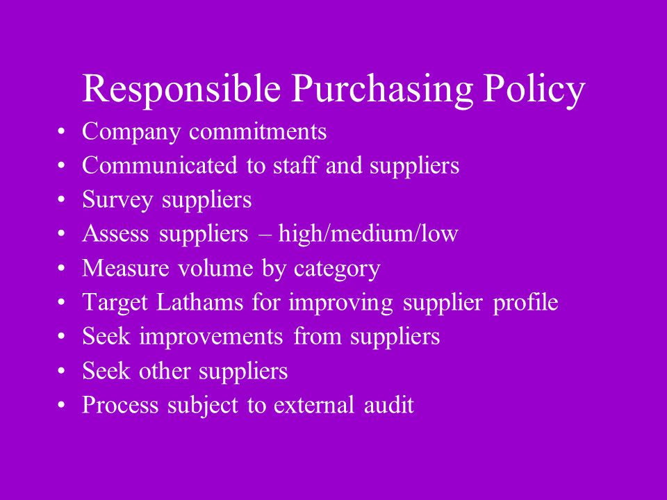 Responsible Purchasing Policy Company commitments Communicated to staff and suppliers Survey suppliers Assess suppliers – high/medium/low Measure volume by category Target Lathams for improving supplier profile Seek improvements from suppliers Seek other suppliers Process subject to external audit