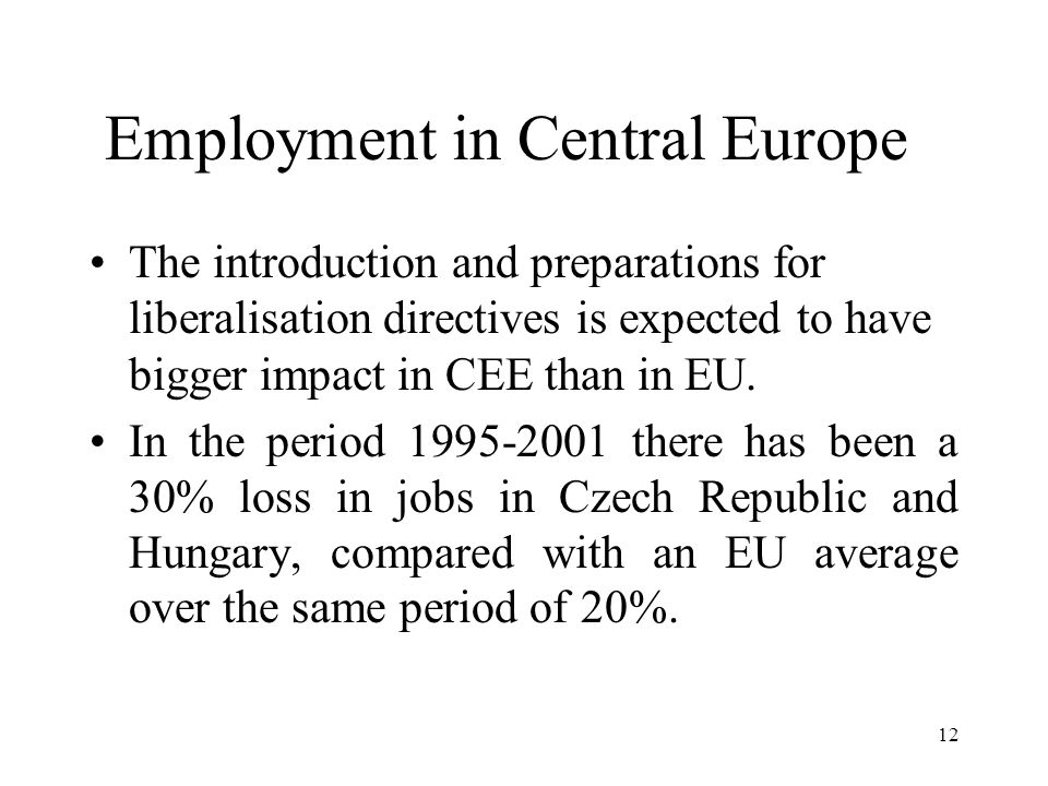 12 Employment in Central Europe The introduction and preparations for liberalisation directives is expected to have bigger impact in CEE than in EU.