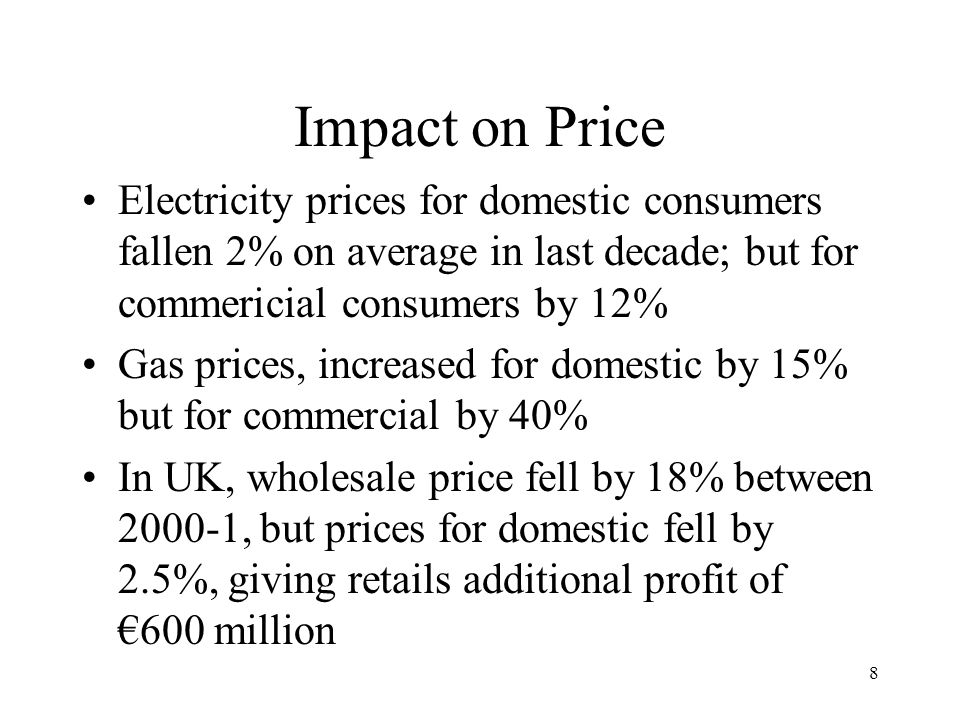 8 Impact on Price Electricity prices for domestic consumers fallen 2% on average in last decade; but for commericial consumers by 12% Gas prices, increased for domestic by 15% but for commercial by 40% In UK, wholesale price fell by 18% between 2000-1, but prices for domestic fell by 2.5%, giving retails additional profit of 600 million