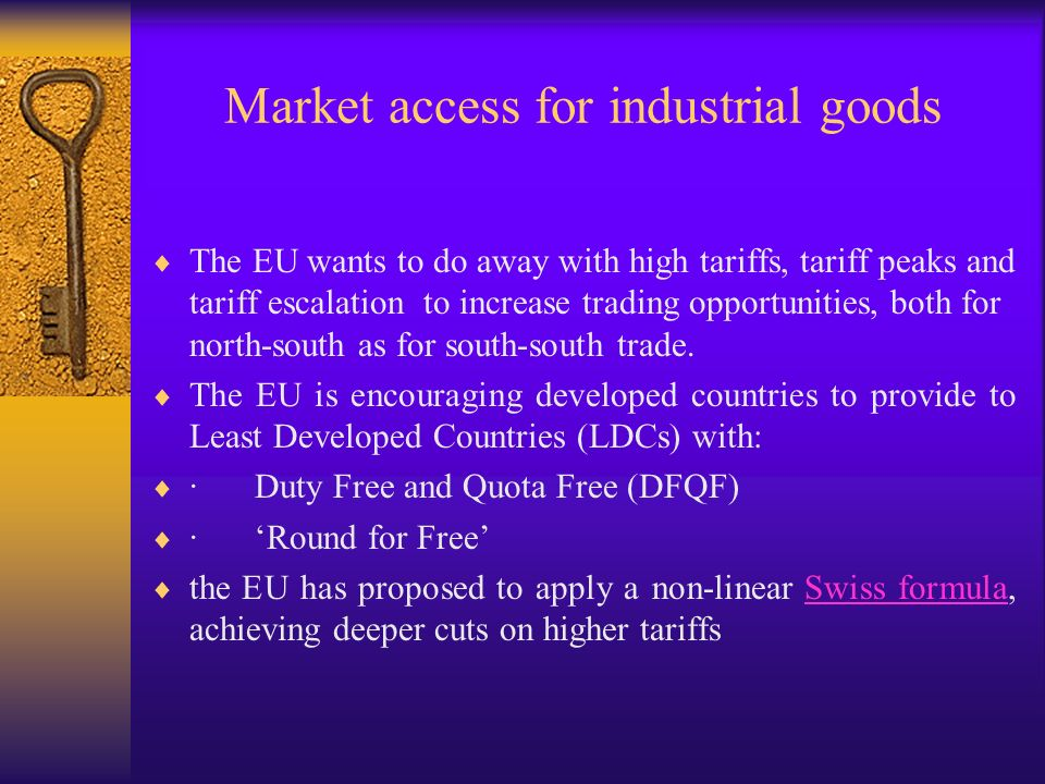 Market access for industrial goods The EU wants to do away with high tariffs, tariff peaks and tariff escalation to increase trading opportunities, both for north-south as for south-south trade.
