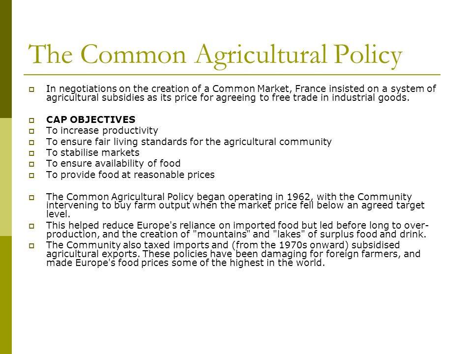The Common Agricultural Policy In negotiations on the creation of a Common Market, France insisted on a system of agricultural subsidies as its price for agreeing to free trade in industrial goods.