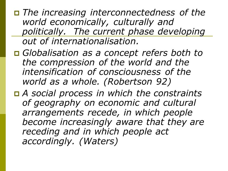 The increasing interconnectedness of the world economically, culturally and politically.