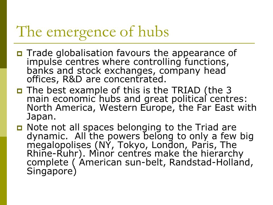 The emergence of hubs Trade globalisation favours the appearance of impulse centres where controlling functions, banks and stock exchanges, company head offices, R&D are concentrated.