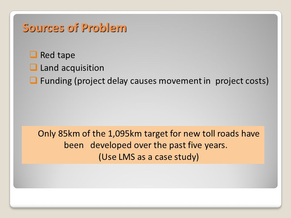 Sources of Problem Red tape Land acquisition Funding (project delay causes movement in project costs) Only 85km of the 1,095km target for new toll roads have been developed over the past five years.