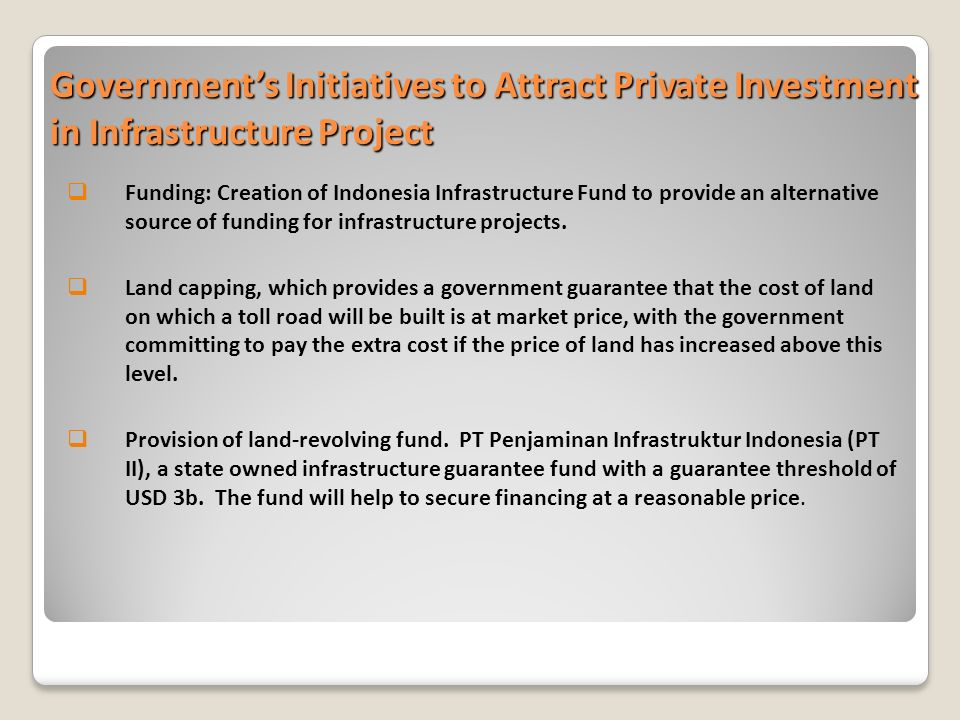 Governments Initiatives to Attract Private Investment in Infrastructure Project Funding: Creation of Indonesia Infrastructure Fund to provide an alternative source of funding for infrastructure projects.