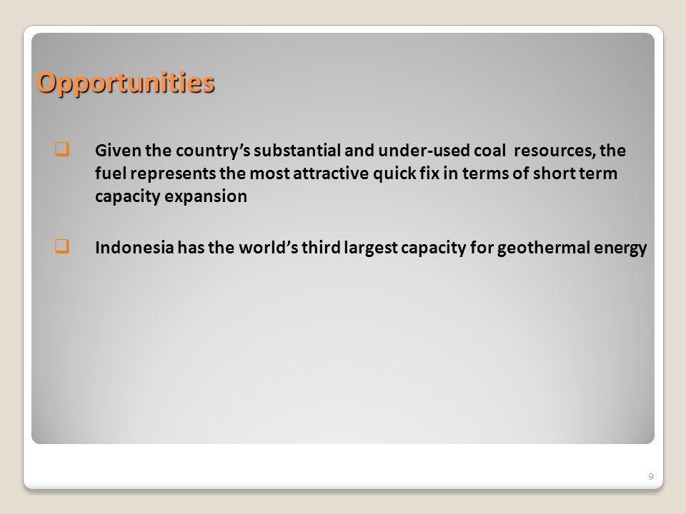 Opportunities Given the countrys substantial and under-used coal resources, the fuel represents the most attractive quick fix in terms of short term capacity expansion Indonesia has the worlds third largest capacity for geothermal energy 9
