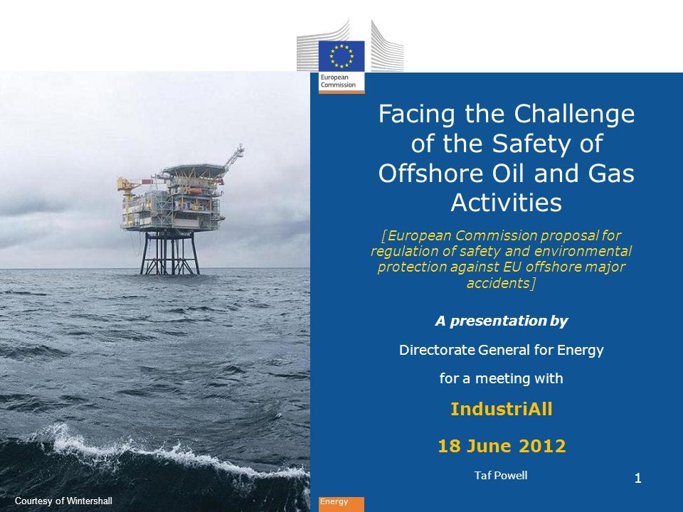 Energy Facing the Challenge of the Safety of Offshore Oil and Gas Activities [European Commission proposal for regulation of safety and environmental protection against EU offshore major accidents] A presentation by Directorate General for Energy for a meeting with IndustriAll 18 June 2012 Taf Powell Courtesy of Wintershall 1