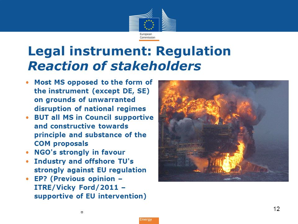 Energy Legal instrument: Regulation Reaction of stakeholders Most MS opposed to the form of the instrument (except DE, SE) on grounds of unwarranted disruption of national regimes BUT all MS in Council supportive and constructive towards principle and substance of the COM proposals NGO s strongly in favour Industry and offshore TU s strongly against EU regulation EP.