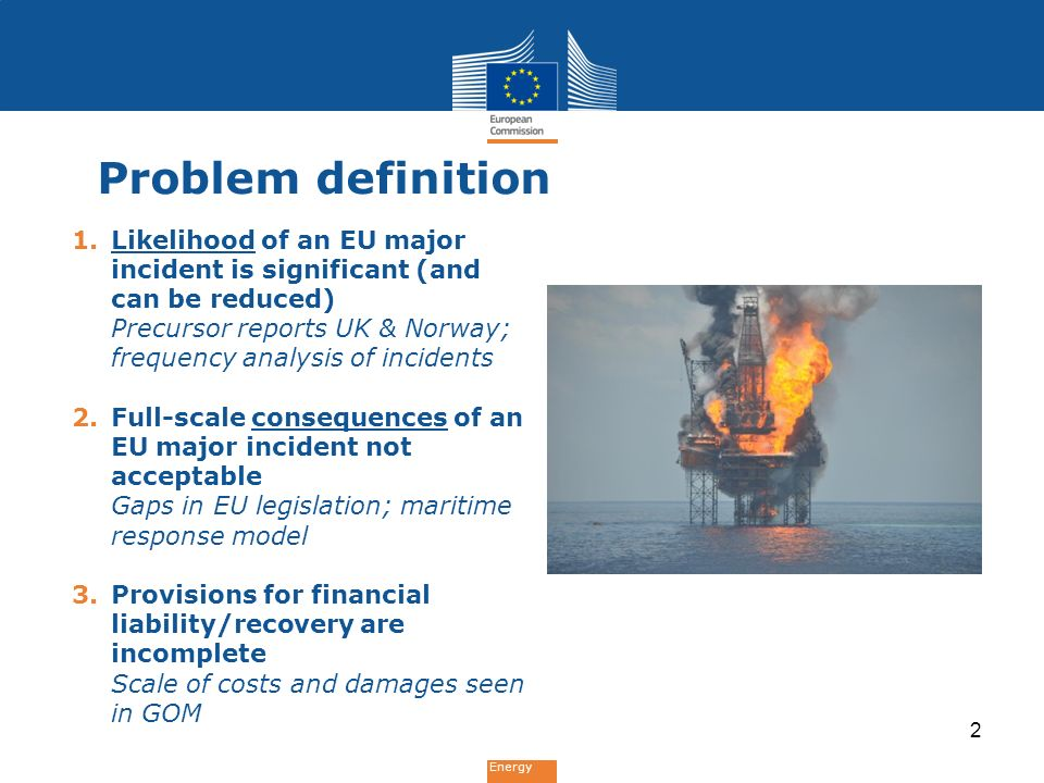 Energy Problem definition 1.Likelihood of an EU major incident is significant (and can be reduced) Precursor reports UK & Norway; frequency analysis of incidents 2.Full-scale consequences of an EU major incident not acceptable Gaps in EU legislation; maritime response model 3.Provisions for financial liability/recovery are incomplete Scale of costs and damages seen in GOM 2