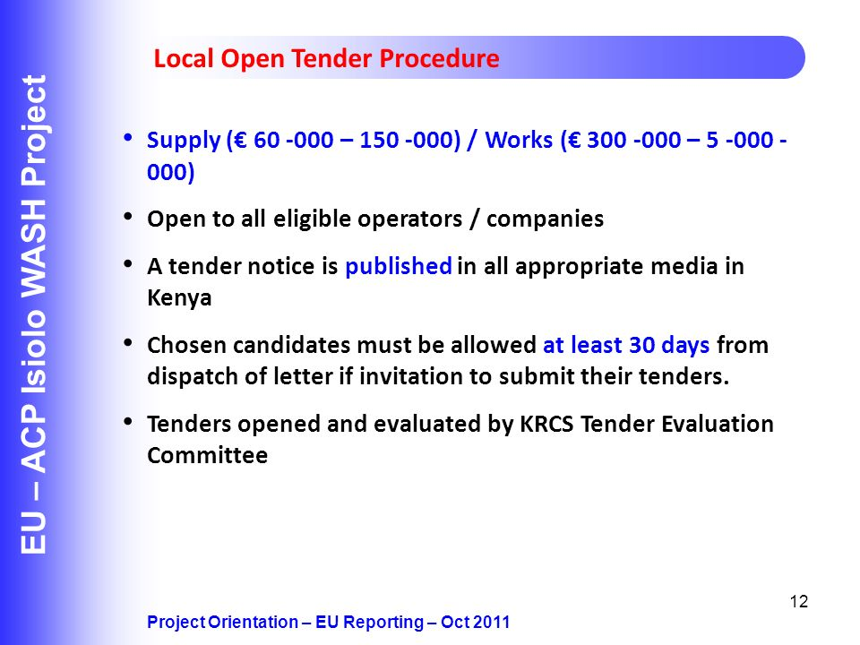 12 EU – ACP Isiolo WASH Project Project Orientation – EU Reporting – Oct 2011 Local Open Tender Procedure Supply ( – ) / Works ( – ) Open to all eligible operators / companies A tender notice is published in all appropriate media in Kenya Chosen candidates must be allowed at least 30 days from dispatch of letter if invitation to submit their tenders.