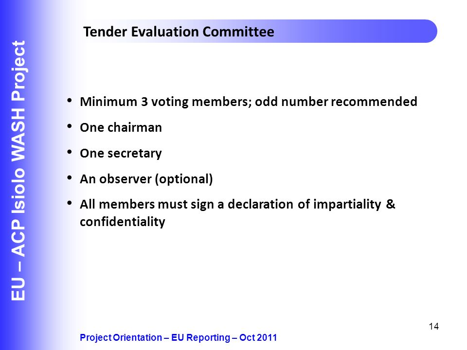 14 EU – ACP Isiolo WASH Project Project Orientation – EU Reporting – Oct 2011 Tender Evaluation Committee Minimum 3 voting members; odd number recommended One chairman One secretary An observer (optional) All members must sign a declaration of impartiality & confidentiality