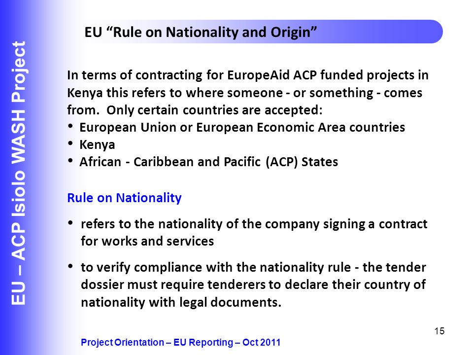 15 EU – ACP Isiolo WASH Project Project Orientation – EU Reporting – Oct 2011 EU Rule on Nationality and Origin Rule on Nationality refers to the nationality of the company signing a contract for works and services to verify compliance with the nationality rule - the tender dossier must require tenderers to declare their country of nationality with legal documents.