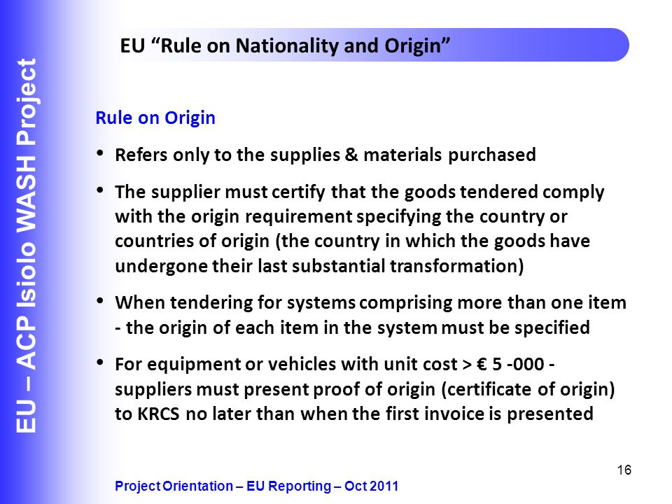 16 EU – ACP Isiolo WASH Project Project Orientation – EU Reporting – Oct 2011 EU Rule on Nationality and Origin Rule on Origin Refers only to the supplies & materials purchased The supplier must certify that the goods tendered comply with the origin requirement specifying the country or countries of origin (the country in which the goods have undergone their last substantial transformation) When tendering for systems comprising more than one item - the origin of each item in the system must be specified For equipment or vehicles with unit cost > suppliers must present proof of origin (certificate of origin) to KRCS no later than when the first invoice is presented